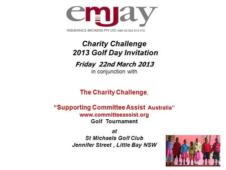 "Charity Challenge 2013 Golf Day Invitation Friday 22nd March 2013 in conjunction with The Charity Challenge, ""Supporting Committee Assist Australia"" www.committeeassist.org."