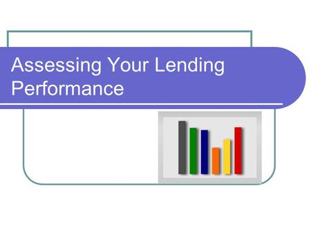 "Assessing Your Lending Performance. 2 Objectives Provide you with some tools and information to help you ""dig into"" your bank's performance."