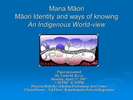 Mana Māori Māori Identity <strong>and</strong> ways of knowing An Indigenous World-view Paper presented By Tānia M. Ka'ai Monday, April 23, 2007 7:00 PM – 8:30 PM Princess.