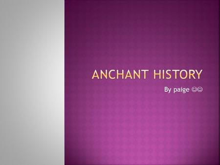 Anchant history By paige .
