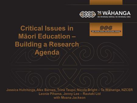 Critical Issues in Māori Education – Building a Research Agenda Jessica Hutchings, Alex Barnes, Trina Taupo, Nicola Bright – Te Wāhanga, NZCER Leonie Pihama,