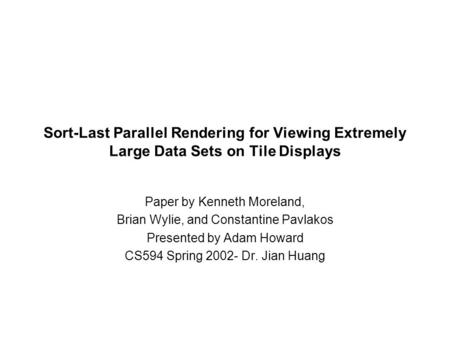 Sort-Last Parallel Rendering for Viewing Extremely Large Data Sets on Tile Displays Paper by Kenneth Moreland, Brian Wylie, and Constantine Pavlakos Presented.