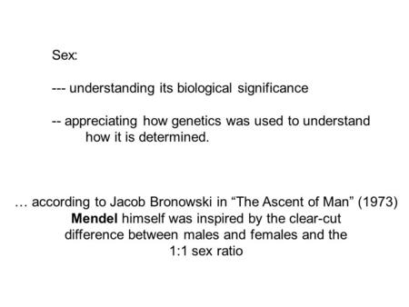 Sex: --- understanding its biological significance -- appreciating how genetics was used to understand how it is determined. … according to Jacob Bronowski.