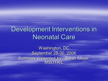 Development Interventions in Neonatal Care Washington, DC September 28-30, 2006 Summary presented by: Sarah Meyer, MSOTR/L.