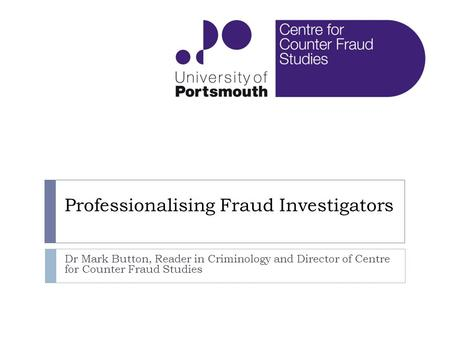 Professionalising Fraud Investigators Dr Mark Button, Reader in Criminology and Director of Centre for Counter Fraud Studies.