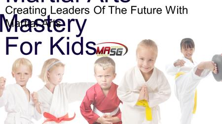 Martial Arts Mastery Creating Leaders Of The Future With Martial Arts For Kids.