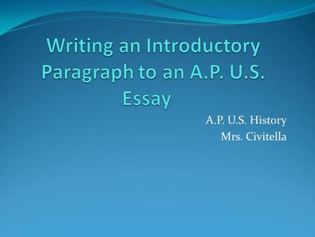 A.P. U.S. History Mrs. Civitella. The Introductory Paragraph A. Establish time and place B. Provide background information to the time period C. Write.