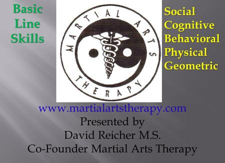 Www.martialartstherapy.com Presented by David Reicher M.S. Co-Founder Martial Arts TherapyBasicLineSkillsSocialCognitiveBehavioralPhysicalGeometric.