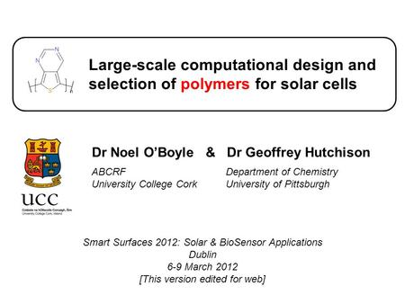 Large-scale computational design and selection of polymers for solar cells Dr Noel O'Boyle & Dr Geoffrey Hutchison ABCRF University College Cork Department.
