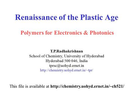 Renaissance of the Plastic Age Polymers for Electronics & Photonics T.P.Radhakrishnan School of Chemistry, University of Hyderabad Hyderabad 500 046, India.