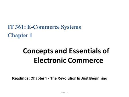 Slide 1-1 IT 361: E-Commerce Systems Chapter 1 Concepts and Essentials of Electronic Commerce Readings: Chapter 1 - The Revolution Is Just Beginning.
