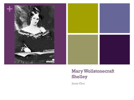 + Mary Wollstonecraft Shelley Jenny Choi. + Early Life Born as daughter of the philosopher William Godwin and surrounded by poets and novelists since.