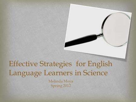 Effective Strategies for English Language Learners in Science Melinda Moya Spring 2012.