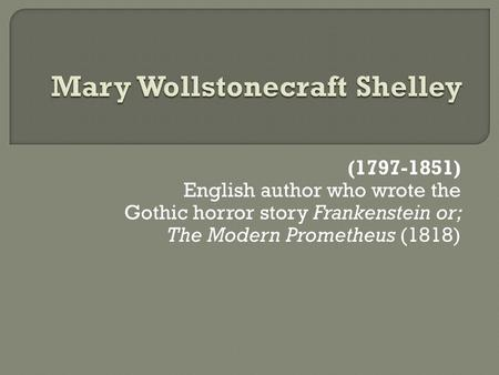 (1797-1851) English author who wrote the Gothic horror story Frankenstein or; The Modern Prometheus (1818)