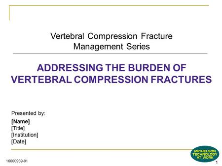 1 16000939-01 Vertebral Compression Fracture Management Series ADDRESSING THE BURDEN OF VERTEBRAL COMPRESSION FRACTURES Presented by: [Name] [Title] [Institution]