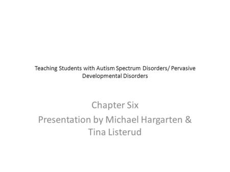 Teaching Students with Autism Spectrum Disorders/ Pervasive Developmental Disorders Chapter Six Presentation by Michael Hargarten & Tina Listerud.