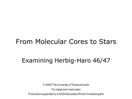 From Molecular Cores to Stars Examining Herbig-Haro 46/47 © 2005 The University of Texas at Austin For classroom instruction Production supported by a.