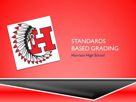 STANDARDS BASED GRADING Harrison High School. WHY STANDARDS BASED GRADING?  Grades should have meaning  Ensures uniform grading practices  Makes classroom.