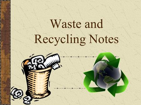 <strong>Waste</strong> and Recycling Notes. <strong>WASTING</strong> RESOURCES Solid <strong>waste</strong>: any unwanted or discarded material we produce that is not a liquid or gas. Municipal solid <strong>waste</strong>.