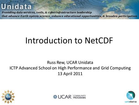 Introduction to NetCDF Russ Rew, UCAR Unidata ICTP Advanced School on High Performance and Grid Computing 13 April 2011.