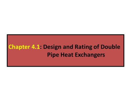 Chapter 4.1: Design and Rating of Double Pipe Heat Exchangers.