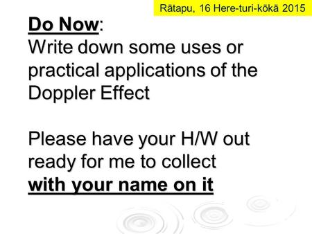 Do Now: Write down some uses or practical applications of the Doppler Effect Please have your H/W out ready for me to collect with your name on it Rātapu,