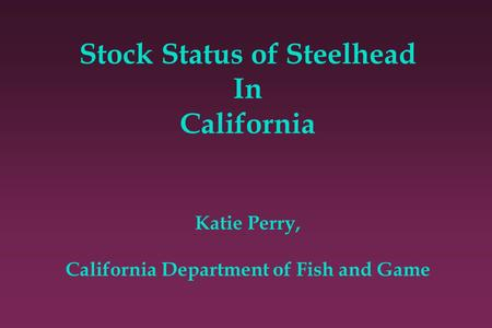 Stock Status of Steelhead In California Katie Perry, California Department of Fish and Game.
