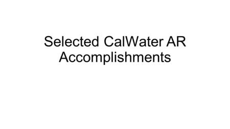 Selected CalWater AR Accomplishments. AR-SBJ IOPs 3-7 in Feb/Mar 2011 AR-SBJ IOPs 1-2 in Dec 2010 2.