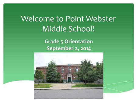 Welcome to Point Webster Middle School! Grade 5 Orientation September 2, 2014.