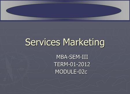 Services Marketing MBA-SEM-III TERM-01-2012 TERM-01-2012 MODULE-02c MODULE-02c.