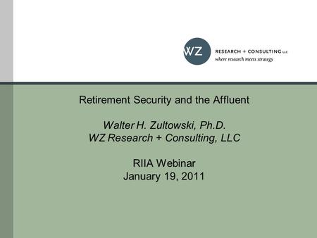 Retirement Security and the Affluent Walter H. Zultowski, Ph.D. WZ Research + Consulting, LLC RIIA Webinar January 19, 2011.