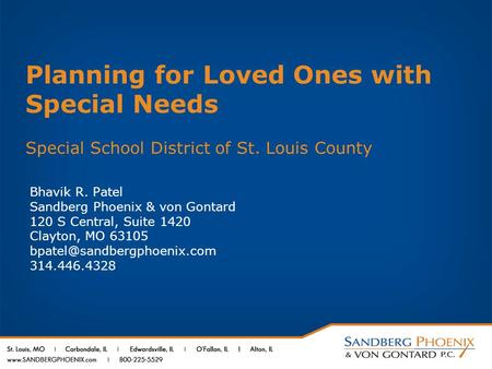 Planning for Loved Ones with Special Needs Special School District of St. Louis County Bhavik R. Patel Sandberg Phoenix & von Gontard 120 S Central, Suite.