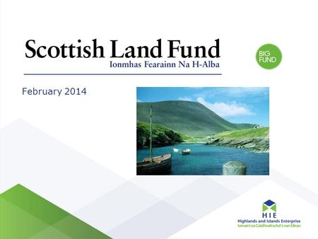 February 2014. Background Scottish Government funding Scotland wide rural programme Partnership delivery by Highlands and Islands Enterprise and BIG Fund.