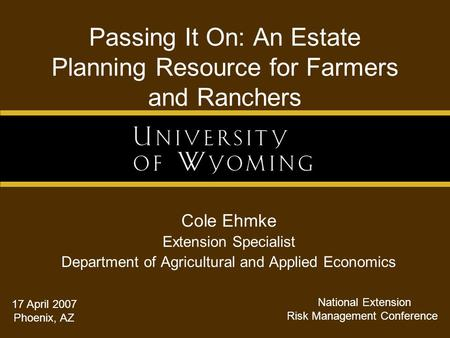 Passing It On: An Estate Planning Resource for Farmers and Ranchers Cole Ehmke Extension Specialist Department of Agricultural and Applied Economics 17.