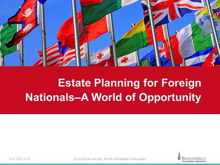 For producer use only. Not for distribution to the public. Estate Planning for Foreign Nationals–A World of Opportunity OLA 2026 0314.