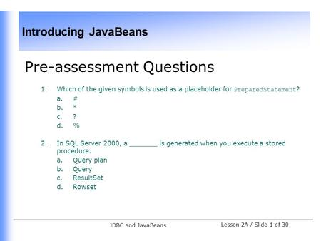 Introducing JavaBeans Lesson 2A / Slide 1 of 30 JDBC and JavaBeans Pre-assessment Questions 1.Which of the given symbols is used as a placeholder for PreparedStatement.