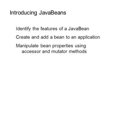 Introducing JavaBeans Identify the features of a JavaBean Create and add a bean to an application Manipulate bean properties using accessor and mutator.