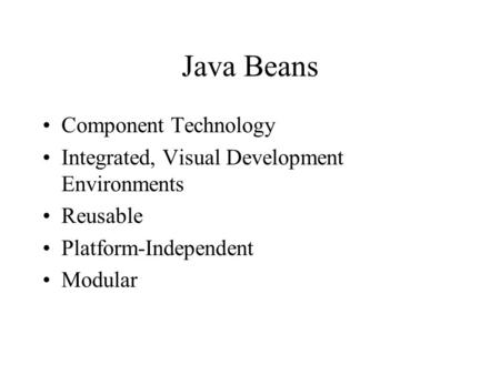 Java Beans Component Technology Integrated, Visual Development Environments Reusable Platform-Independent Modular.