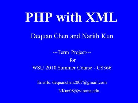 PHP with XML Dequan Chen and Narith Kun ---Term Project--- for WSU 2010 Summer Course - CS366  s: