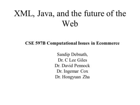 XML, Java, and the future of the <strong>Web</strong> CSE 597B Computational Issues in Ecommerce Sandip Debnath, Dr. C Lee Giles Dr. David Pennock Dr. Ingemar Cox Dr. Hongyuan.