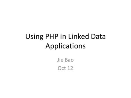 Using PHP in Linked Data Applications Jie Bao Oct 12.
