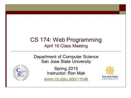 CS 174: Web Programming April 16 Class Meeting Department of Computer Science San Jose State University Spring 2015 Instructor: Ron Mak www.cs.sjsu.edu/~mak.
