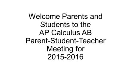 Welcome Parents and Students to the AP Calculus AB Parent-Student-Teacher Meeting for 2015-2016.