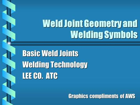 Weld Joint Geometry and Welding Symbols Basic Weld Joints Welding Technology LEE CO. ATC Graphics compliments of AWS.