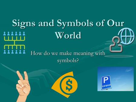 Signs and Symbols of Our World How do we make meaning with symbols?