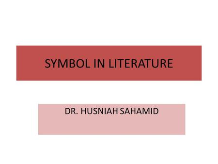 SYMBOL IN LITERATURE DR. HUSNIAH SAHAMID. Symbols – some definition A symbol is a sign further layers of meaning a symbol means more than it literally.