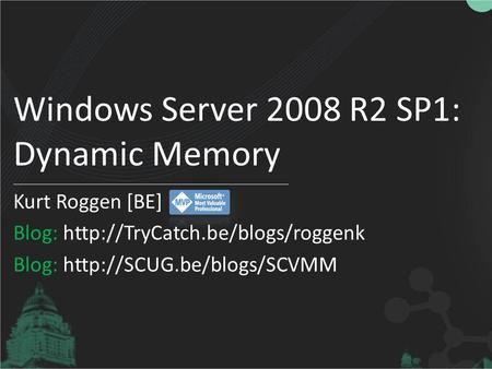 Windows Server 2008 R2 SP1: Dynamic Memory Kurt Roggen [BE] Blog:  Blog: