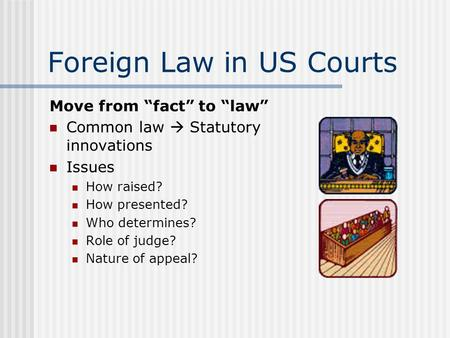 "Foreign Law in US Courts Move from ""fact"" to ""law"" Common law  Statutory innovations Issues How raised? How presented? Who determines? Role of judge?"