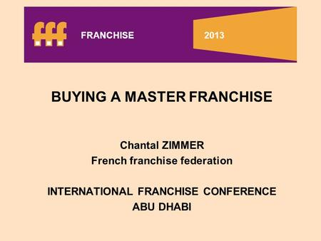 BUYING A MASTER FRANCHISE Chantal ZIMMER French franchise federation INTERNATIONAL FRANCHISE CONFERENCE ABU DHABI FRANCHISE 2013.