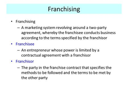 Franchising – A marketing system revolving around a two-party agreement, whereby the franchisee conducts business according to the terms specified by the.